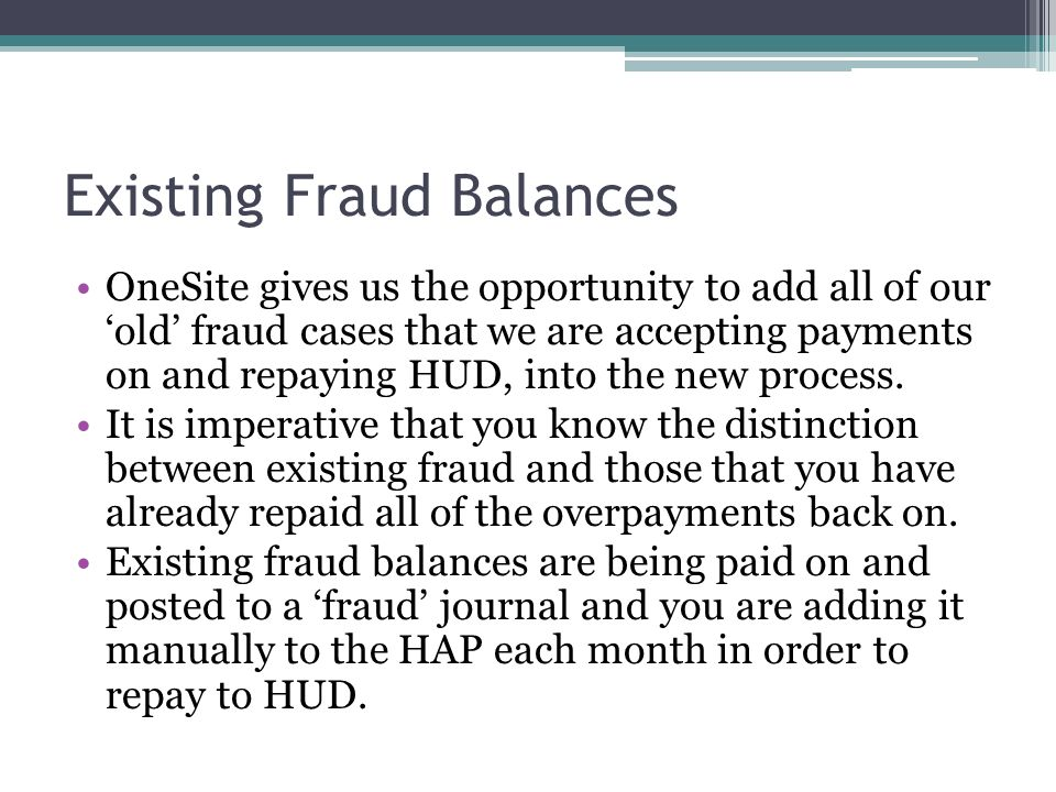 Existing Fraud Balances OneSite gives us the opportunity to add all of our old fraud cases that we are accepting payments on and repaying HUD, into th