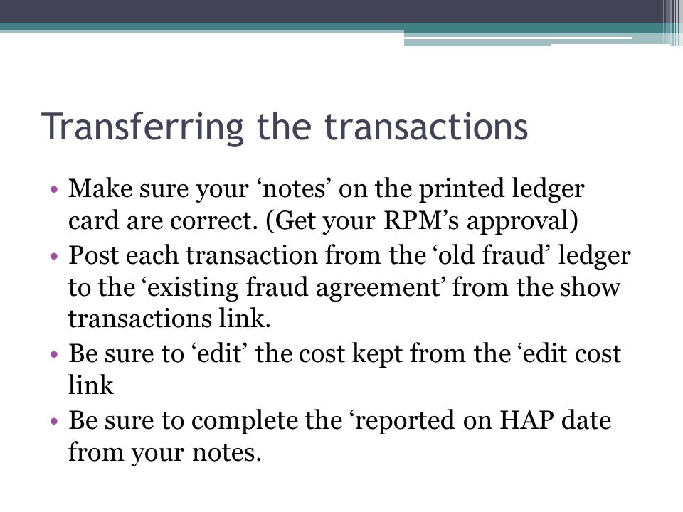 Transferring the transactions Make sure your notes on the printed ledger card are correct. (Get your RPMs approval) Post each transaction from the old
