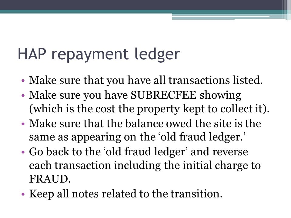 HAP repayment ledger Make sure that you have all transactions listed. Make sure you have SUBRECFEE showing (which is the cost the property kept to col