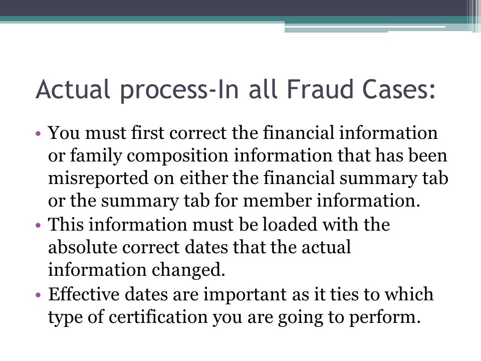 Actual process-In all Fraud Cases: You must first correct the financial information or family composition information that has been misreported on either the financial summary tab or the summary tab for member information.