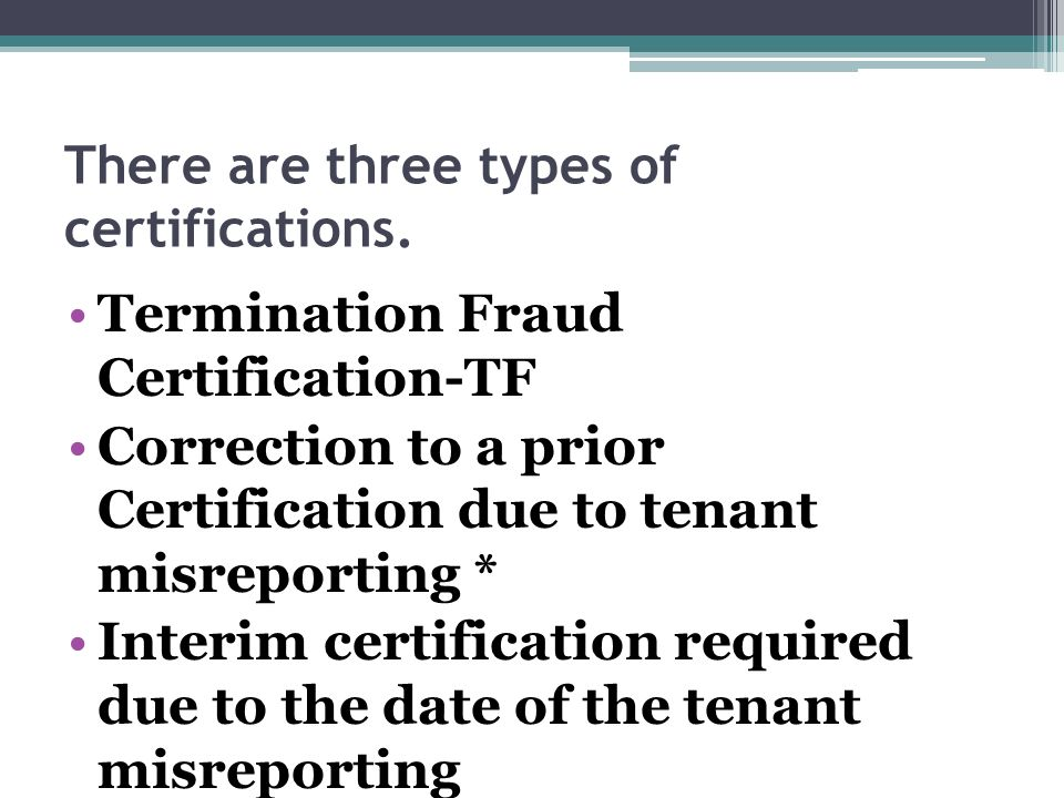 There are three types of certifications. Termination Fraud Certification-TF Correction to a prior Certification due to tenant misreporting * Interim c