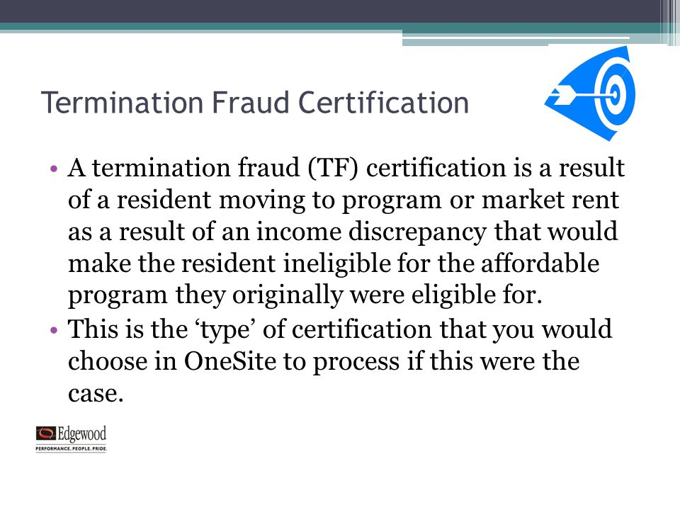 Termination Fraud Certification A termination fraud (TF) certification is a result of a resident moving to program or market rent as a result of an in