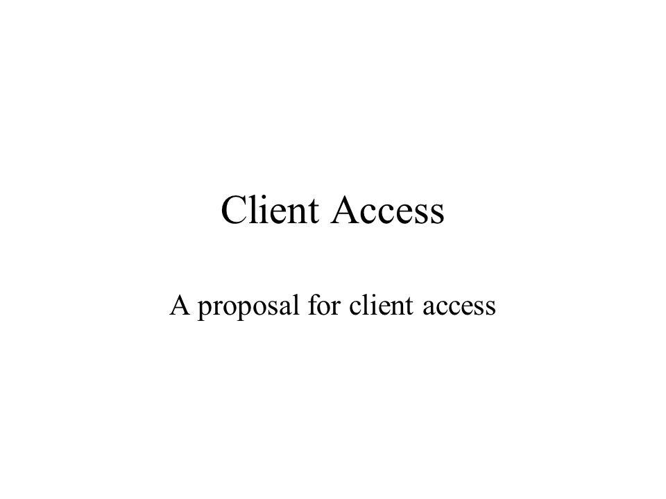 Client Access A proposal for client access