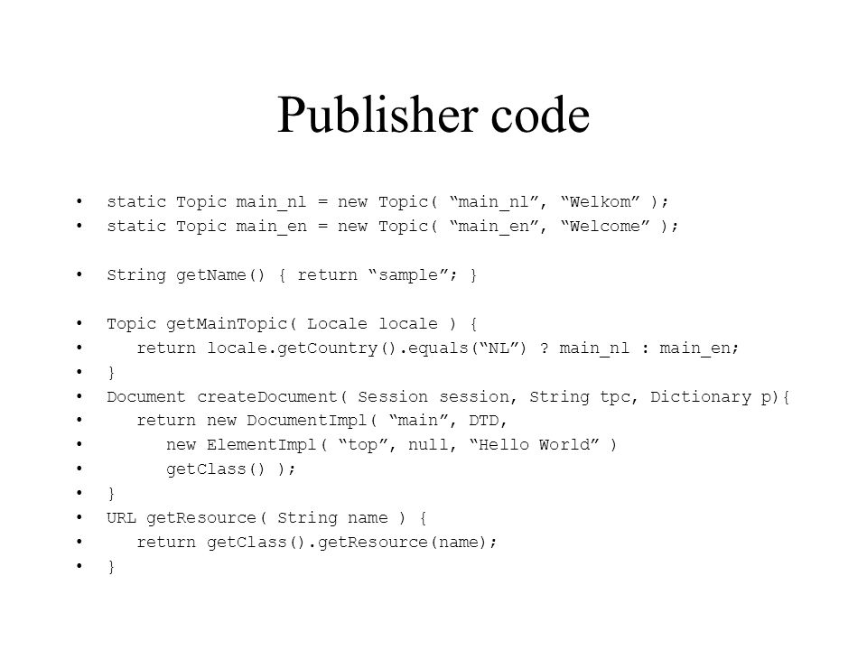 Publisher code static Topic main_nl = new Topic( main_nl, Welkom ); static Topic main_en = new Topic( main_en, Welcome ); String getName() { return sample; } Topic getMainTopic( Locale locale ) { return locale.getCountry().equals(NL) .