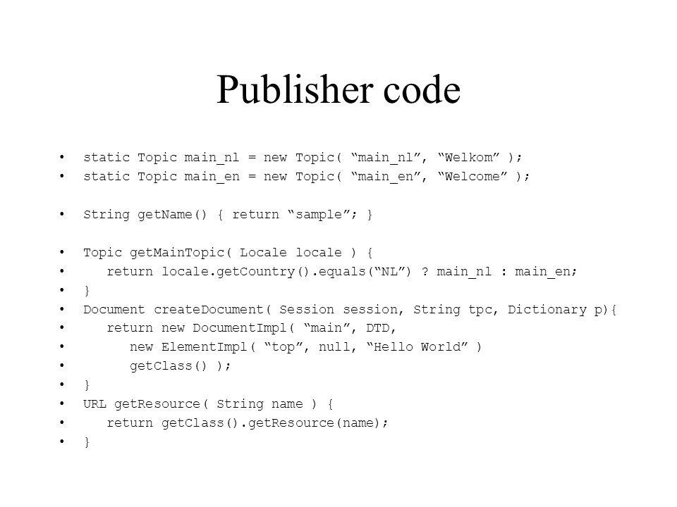 Publisher code static Topic main_nl = new Topic( main_nl, Welkom ); static Topic main_en = new Topic( main_en, Welcome ); String getName() { return sa