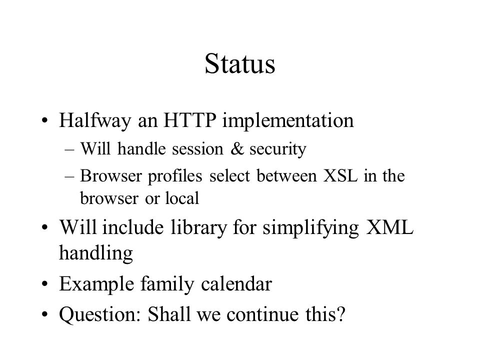 Status Halfway an HTTP implementation –Will handle session & security –Browser profiles select between XSL in the browser or local Will include library for simplifying XML handling Example family calendar Question: Shall we continue this