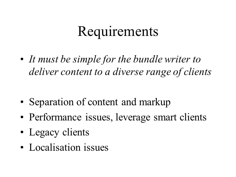 Requirements It must be simple for the bundle writer to deliver content to a diverse range of clients Separation of content and markup Performance iss