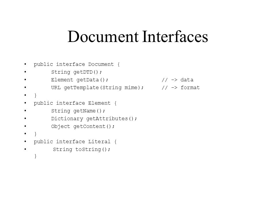 Document Interfaces public interface Document { String getDTD(); Element getData(); // -> data URL getTemplate(String mime); // -> format } public int
