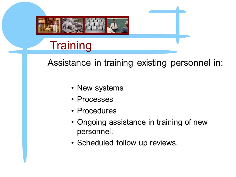 Training Assistance in training existing personnel in: New systems Processes Procedures Ongoing assistance in training of new personnel.