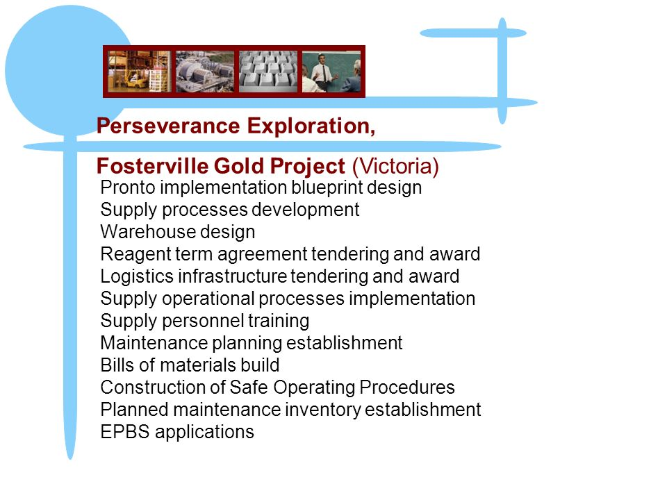 Pronto implementation blueprint design Supply processes development Warehouse design Reagent term agreement tendering and award Logistics infrastructure tendering and award Supply operational processes implementation Supply personnel training Maintenance planning establishment Bills of materials build Construction of Safe Operating Procedures Planned maintenance inventory establishment EPBS applications Perseverance Exploration, Fosterville Gold Project (Victoria)