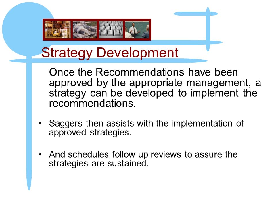 Strategy Development Once the Recommendations have been approved by the appropriate management, a strategy can be developed to implement the recommendations.