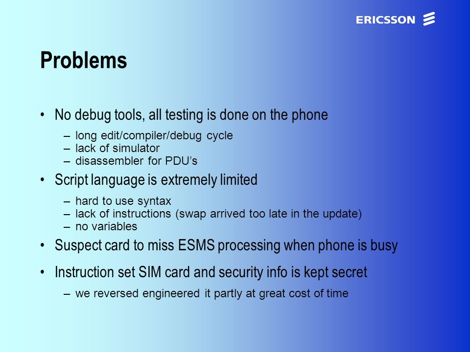 xxxxERICSSON Application Research Problems No debug tools, all testing is done on the phone –long edit/compiler/debug cycle –lack of simulator –disassembler for PDUs Script language is extremely limited –hard to use syntax –lack of instructions (swap arrived too late in the update) –no variables Suspect card to miss ESMS processing when phone is busy Instruction set SIM card and security info is kept secret –we reversed engineered it partly at great cost of time