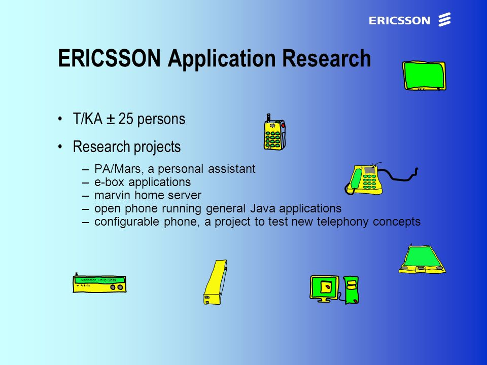 xxxxERICSSON Application Research T/KA ± 25 persons Research projects –PA/Mars, a personal assistant –e-box applications –marvin home server –open phone running general Java applications –configurable phone, a project to test new telephony concepts Akhnaton, Philip Glass 2:20