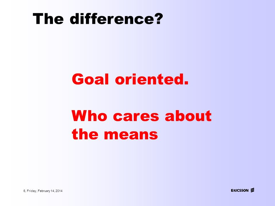 6, Friday, February 14, 2014 The difference? Goal oriented. Who cares about the means