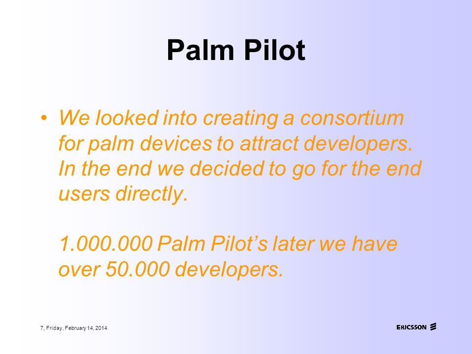 7, Friday, February 14, 2014 Palm Pilot We looked into creating a consortium for palm devices to attract developers.