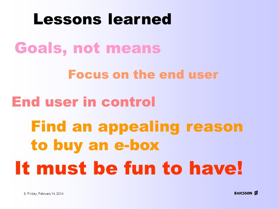 8, Friday, February 14, 2014 Lessons learned Goals, not means Focus on the end user It must be fun to have.