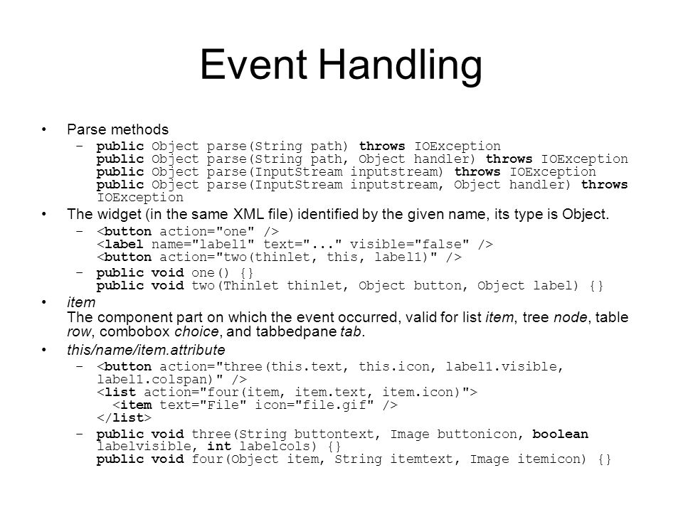 Event Handling Parse methods –public Object parse(String path) throws IOException public Object parse(String path, Object handler) throws IOException public Object parse(InputStream inputstream) throws IOException public Object parse(InputStream inputstream, Object handler) throws IOException The widget (in the same XML file) identified by the given name, its type is Object.