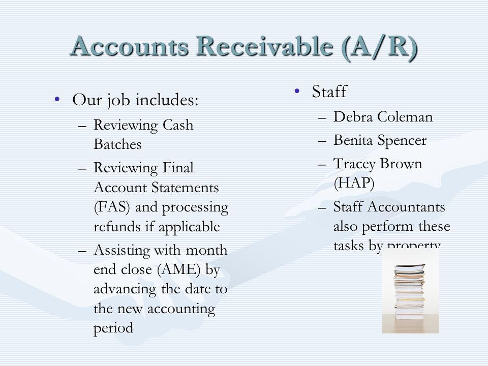 Accounts Receivable (A/R) Our job includes:Our job includes: –Reviewing Cash Batches –Reviewing Final Account Statements (FAS) and processing refunds