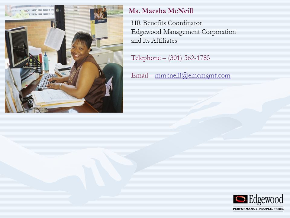 Ms. Maesha McNeill HR Benefits Coordinator Edgewood Management Corporation and its Affiliates Telephone – (301) 562-1785 Email – mmcneill@emcmgmt.comm