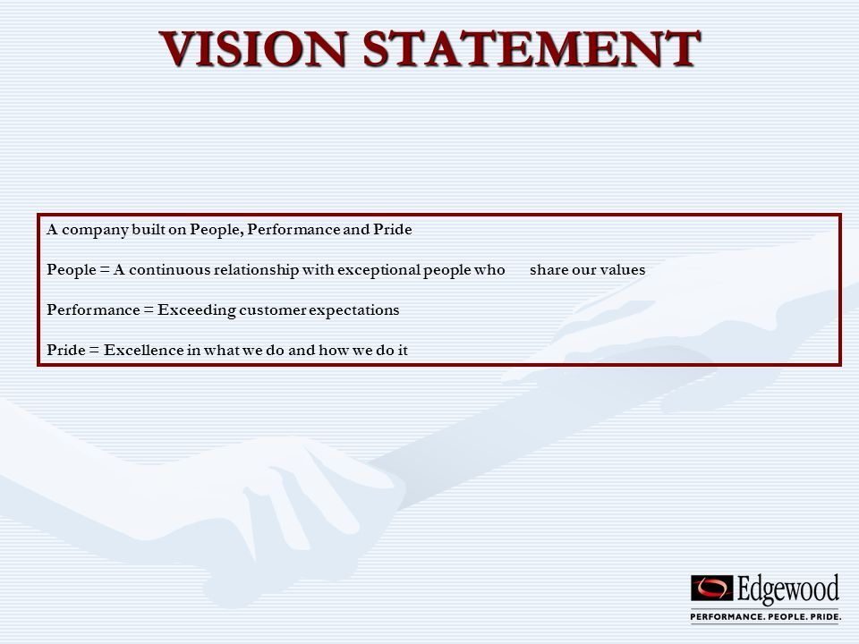 VISION STATEMENT A company built on People, Performance and Pride People = A continuous relationship with exceptional people who share our values Perf