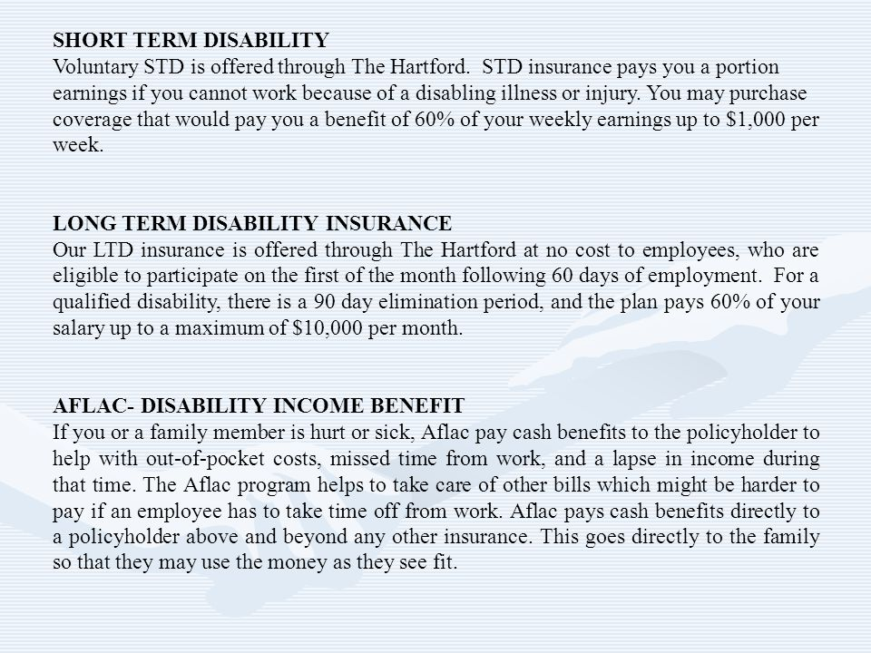 SHORT TERM DISABILITY Voluntary STD is offered through The Hartford. STD insurance pays you a portion earnings if you cannot work because of a disabli