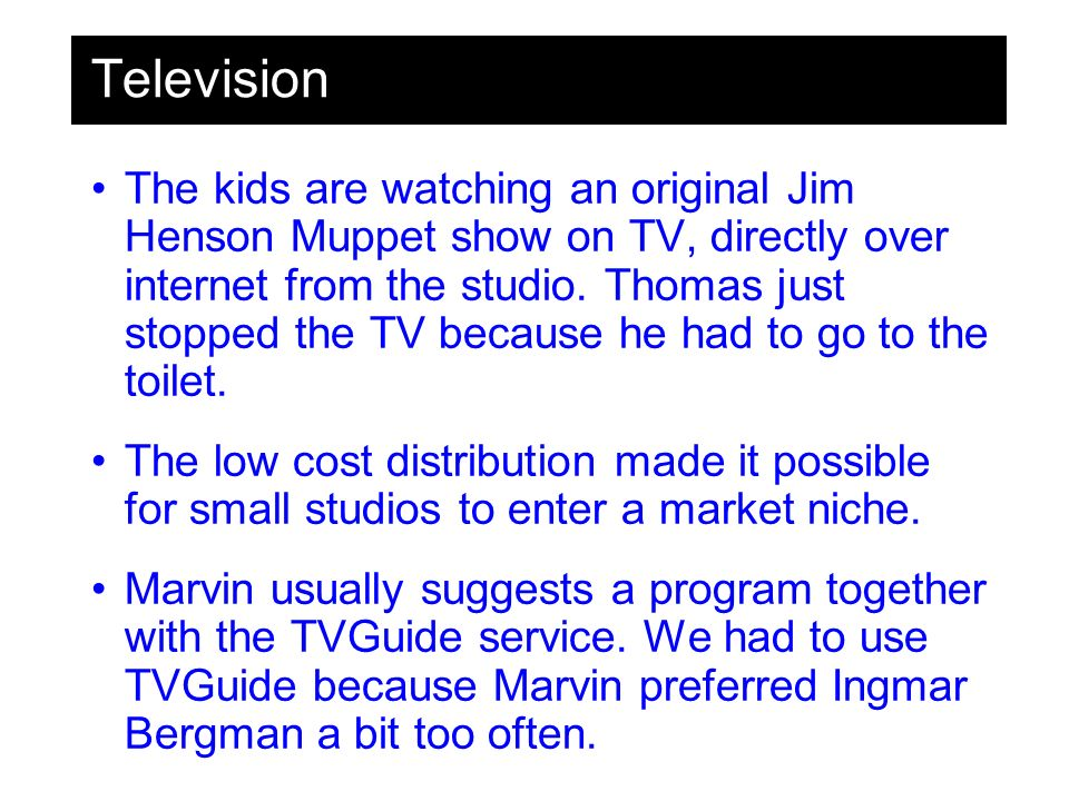 Television The kids are watching an original Jim Henson Muppet show on TV, directly over internet from the studio.