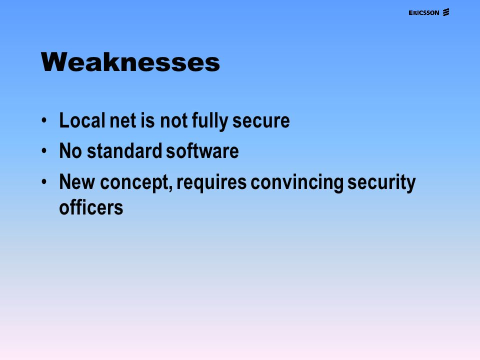 Weaknesses Local net is not fully secure No standard software New concept, requires convincing security officers