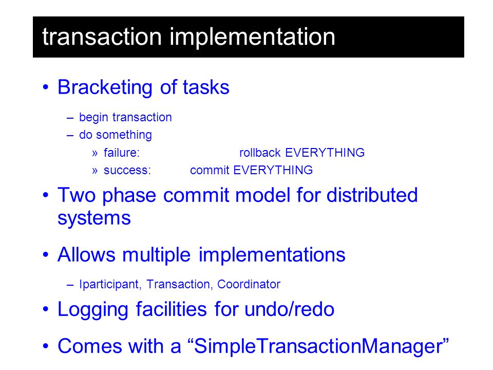 transaction implementation Bracketing of tasks –begin transaction –do something »failure:rollback EVERYTHING »success: commit EVERYTHING Two phase commit model for distributed systems Allows multiple implementations –Iparticipant, Transaction, Coordinator Logging facilities for undo/redo Comes with a SimpleTransactionManager