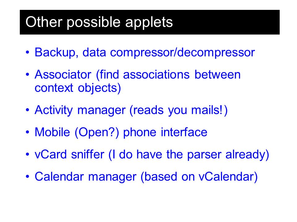 Other possible applets Backup, data compressor/decompressor Associator (find associations between context objects) Activity manager (reads you mails!) Mobile (Open ) phone interface vCard sniffer (I do have the parser already) Calendar manager (based on vCalendar)