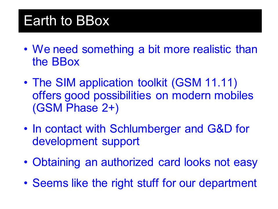 Earth to BBox We need something a bit more realistic than the BBox The SIM application toolkit (GSM 11.11) offers good possibilities on modern mobiles (GSM Phase 2+) In contact with Schlumberger and G&D for development support Obtaining an authorized card looks not easy Seems like the right stuff for our department