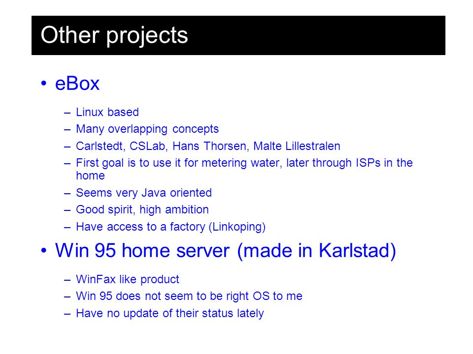 Other projects eBox –Linux based –Many overlapping concepts –Carlstedt, CSLab, Hans Thorsen, Malte Lillestralen –First goal is to use it for metering water, later through ISPs in the home –Seems very Java oriented –Good spirit, high ambition –Have access to a factory (Linkoping) Win 95 home server (made in Karlstad) –WinFax like product –Win 95 does not seem to be right OS to me –Have no update of their status lately