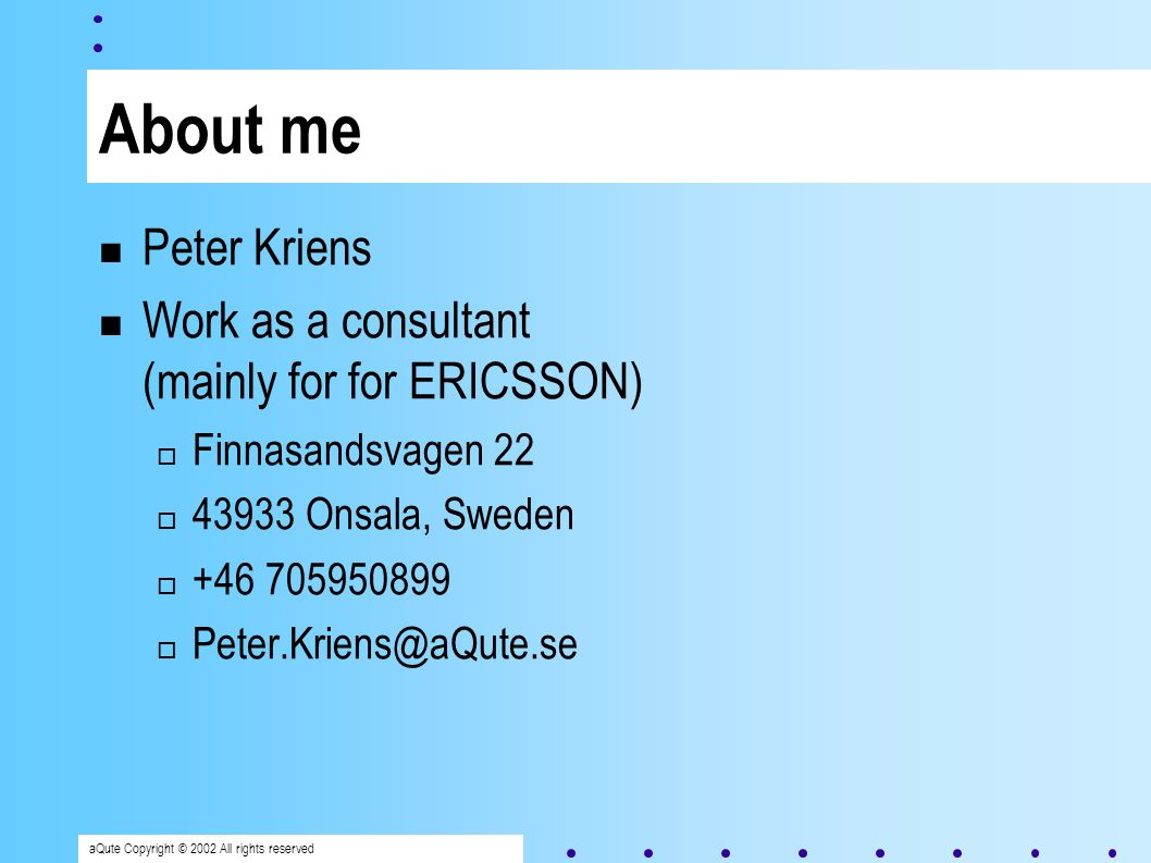 aQute Copyright © 2002 All rights reserved About me Peter Kriens Work as a consultant (mainly for for ERICSSON) Finnasandsvagen 22 43933 Onsala, Sweden +46 705950899 Peter.Kriens@aQute.se
