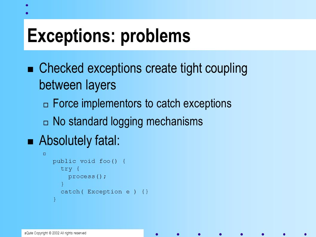 aQute Copyright © 2002 All rights reserved Exceptions: problems Checked exceptions create tight coupling between layers Force implementors to catch exceptions No standard logging mechanisms Absolutely fatal: public void foo() { try { process(); } catch( Exception e ) {} }