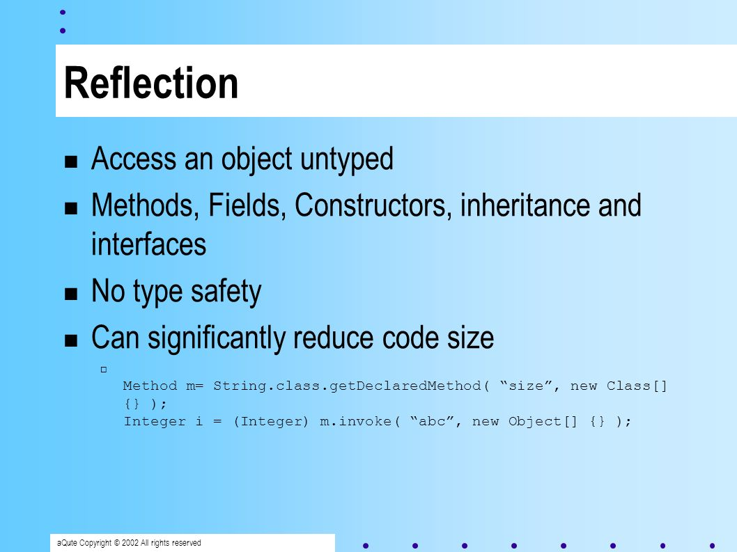 aQute Copyright © 2002 All rights reserved Reflection Access an object untyped Methods, Fields, Constructors, inheritance and interfaces No type safety Can significantly reduce code size Method m= String.class.getDeclaredMethod( size, new Class[] {} ); Integer i = (Integer) m.invoke( abc, new Object[] {} );
