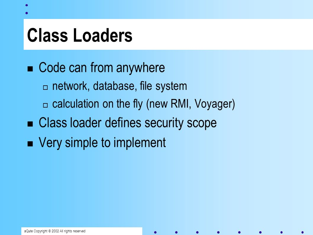 aQute Copyright © 2002 All rights reserved Class Loaders Code can from anywhere network, database, file system calculation on the fly (new RMI, Voyager) Class loader defines security scope Very simple to implement