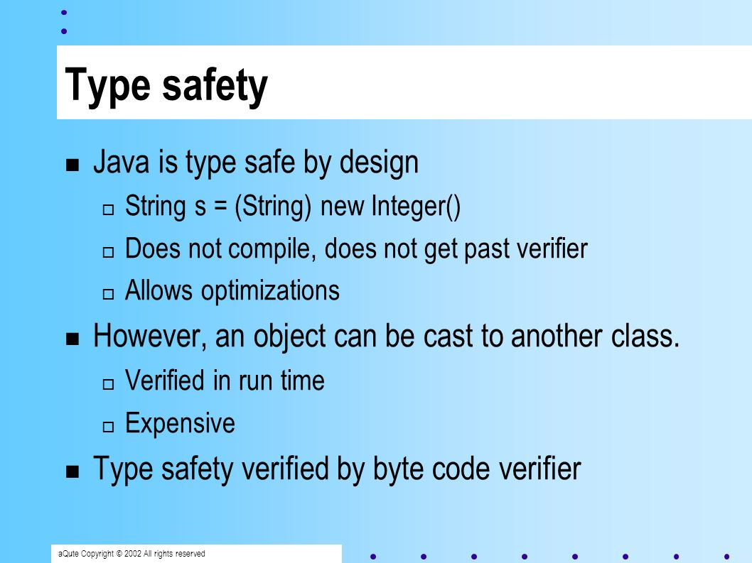 aQute Copyright © 2002 All rights reserved Type safety Java is type safe by design String s = (String) new Integer() Does not compile, does not get past verifier Allows optimizations However, an object can be cast to another class.