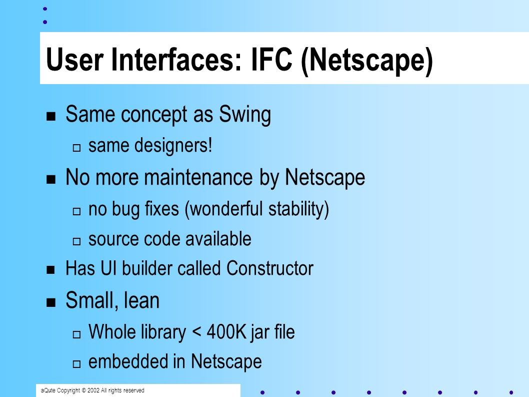 aQute Copyright © 2002 All rights reserved User Interfaces: IFC (Netscape) Same concept as Swing same designers.