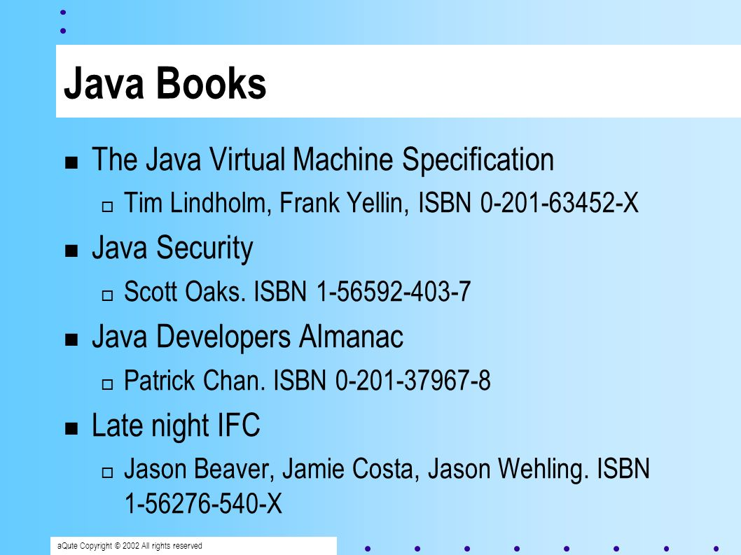 aQute Copyright © 2002 All rights reserved Java Books The Java Virtual Machine Specification Tim Lindholm, Frank Yellin, ISBN 0-201-63452-X Java Security Scott Oaks.