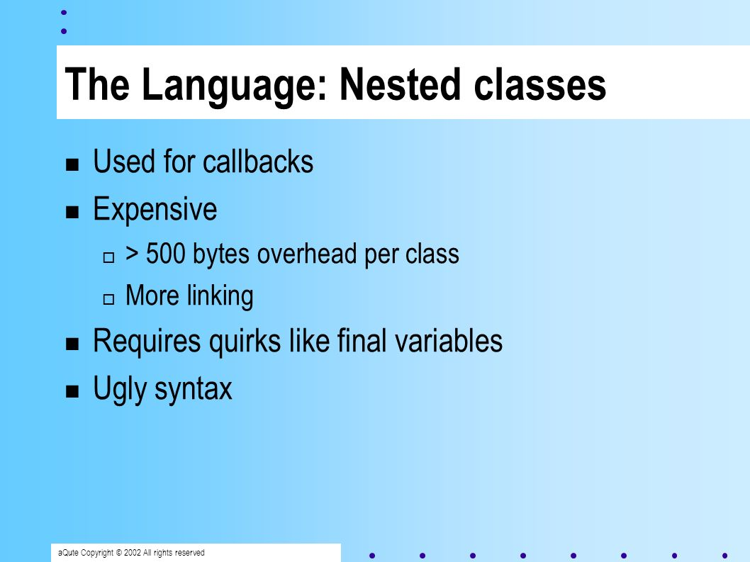 aQute Copyright © 2002 All rights reserved Anonymous classes void foo( final int offset ) { window.addActionListener( new Action() { public void performAction() { _count+=offset; }}}); IBMLog com/ibm/log/IBMLog.class IBMLog$1 com/ibm/log/IBMLog$1.class