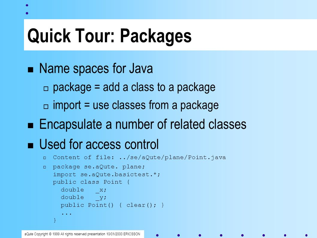 aQute Copyright © 1999 All rights reserved presentation 10/01/2000 ERICSSON Quick Tour: Packages Name spaces for Java package = add a class to a package import = use classes from a package Encapsulate a number of related classes Used for access control Content of file:../se/aQute/plane/Point.java package se.aQute.