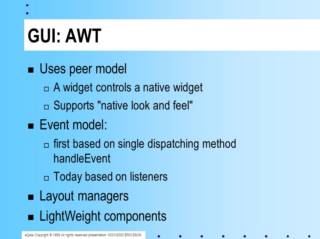 aQute Copyright © 1999 All rights reserved presentation 10/01/2000 ERICSSON GUI: AWT Uses peer model A widget controls a native widget Supports native look and feel Event model: first based on single dispatching method handleEvent Today based on listeners Layout managers LightWeight components