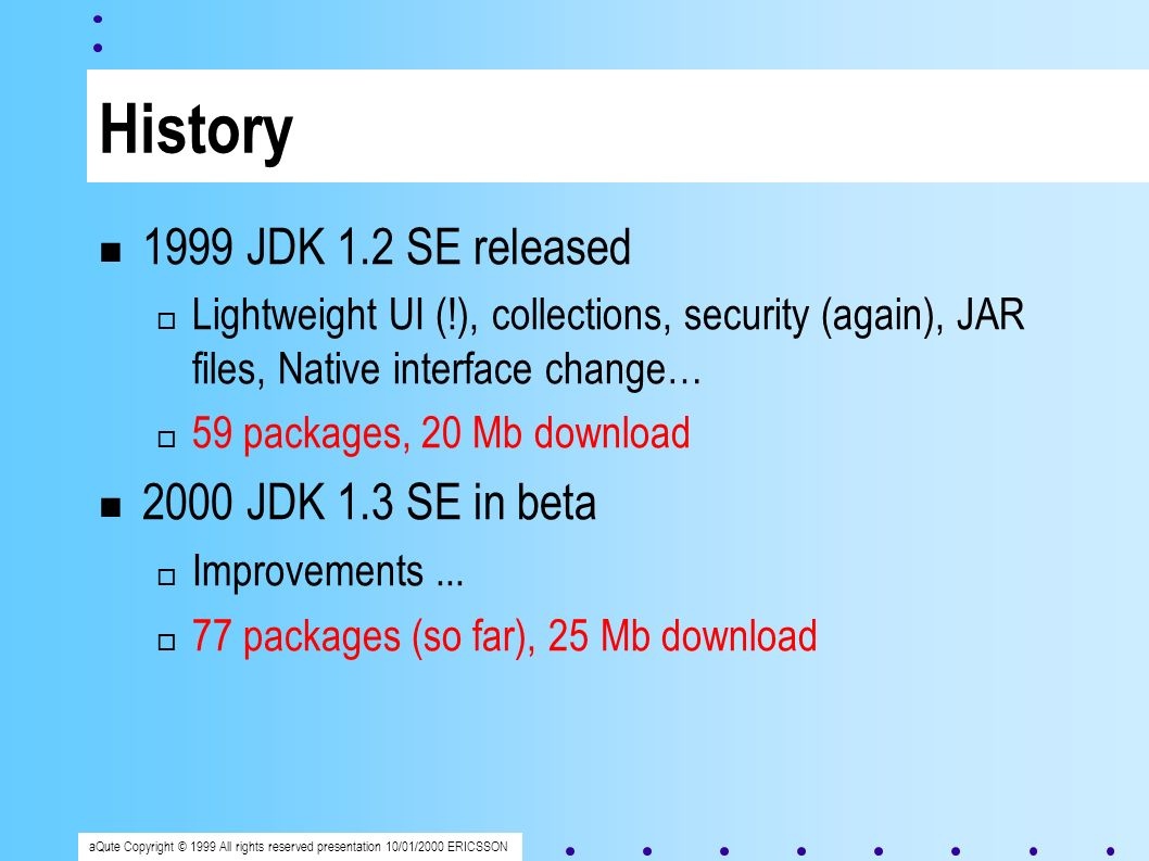 aQute Copyright © 1999 All rights reserved presentation 10/01/2000 ERICSSON History 1999 JDK 1.2 SE released Lightweight UI (!), collections, security (again), JAR files, Native interface change… 59 packages, 20 Mb download 2000 JDK 1.3 SE in beta Improvements...