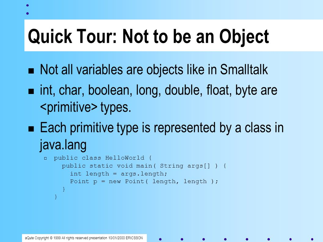 aQute Copyright © 1999 All rights reserved presentation 10/01/2000 ERICSSON Quick Tour: Not to be an Object Not all variables are objects like in Smalltalk int, char, boolean, long, double, float, byte are types.