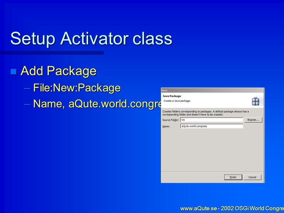 www.aQute.se - 2002 OSGi World Congress - 10 Setup Activator class Add Package Add Package –File:New:Package –Name, aQute.world.congress