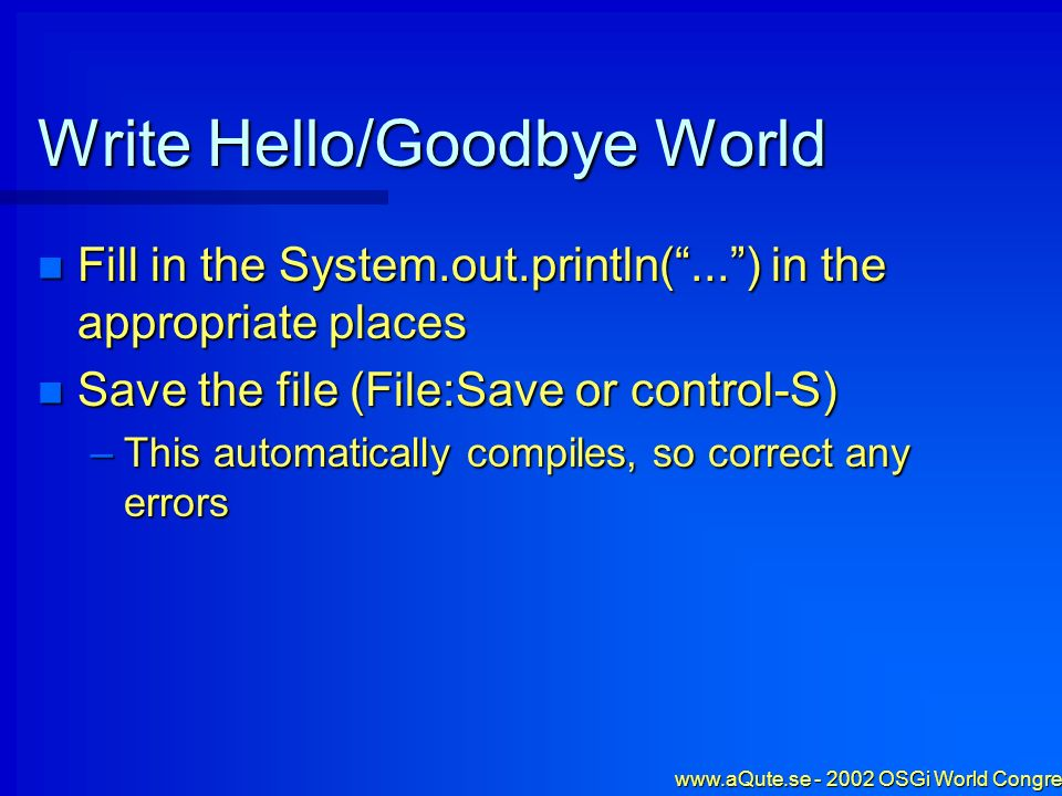 www.aQute.se - 2002 OSGi World Congress - 13 Write Hello/Goodbye World Fill in the System.out.println(...) in the appropriate places Fill in the Syste