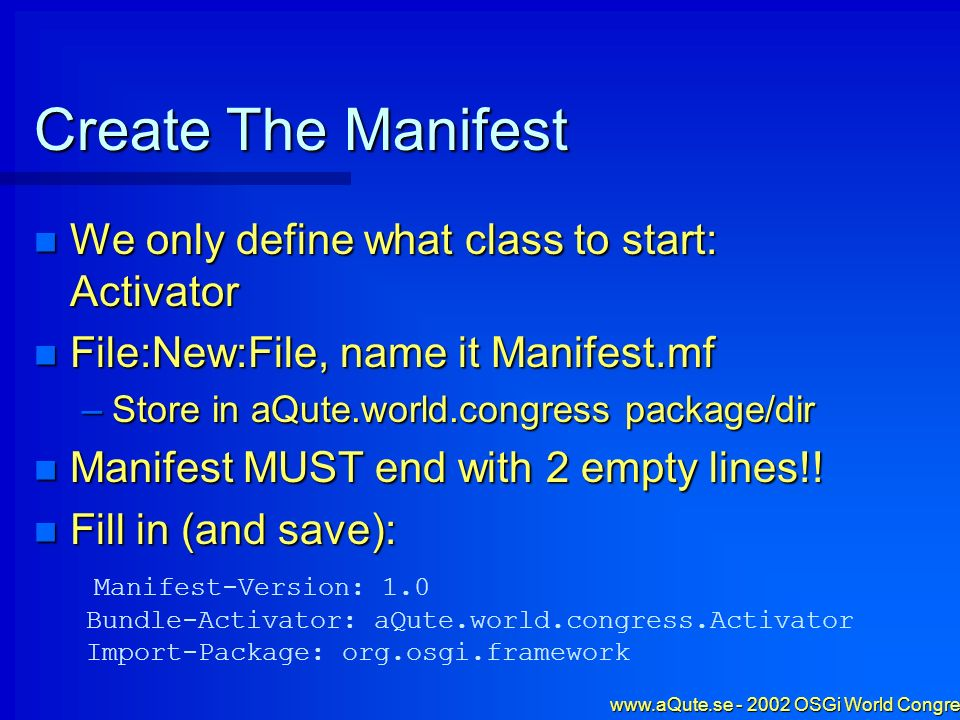 www.aQute.se - 2002 OSGi World Congress - 14 Create The Manifest We only define what class to start: Activator We only define what class to start: Act