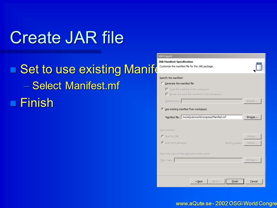 www.aQute.se - 2002 OSGi World Congress - 19 Create JAR file Set to use existing Manifest Set to use existing Manifest –Select Manifest.mf Finish Fini
