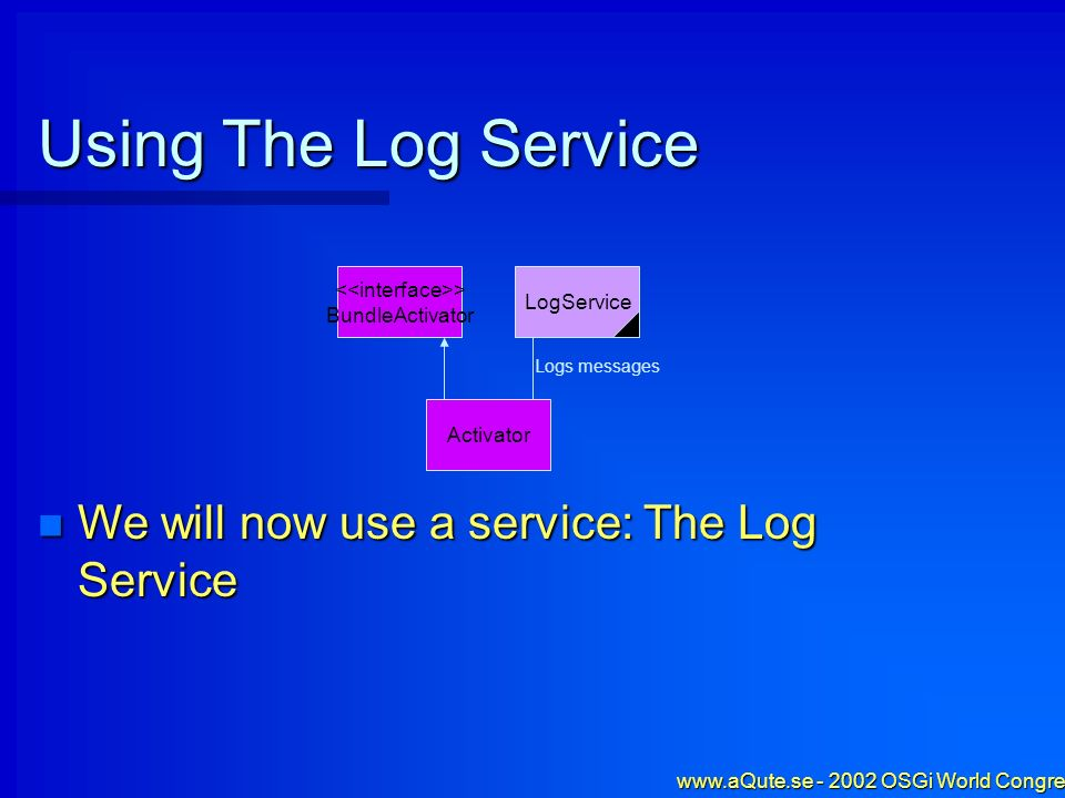 www.aQute.se - 2002 OSGi World Congress - 23 Using The Log Service Activator We will now use a service: The Log Service We will now use a service: The