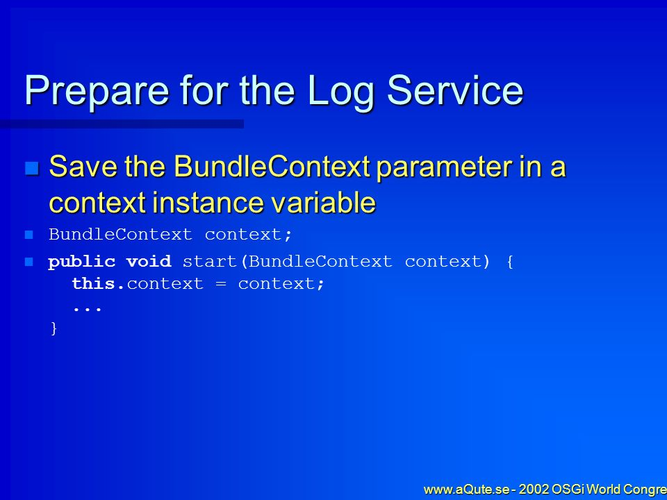 www.aQute.se - 2002 OSGi World Congress - 24 Prepare for the Log Service Save the BundleContext parameter in a context instance variable Save the Bund
