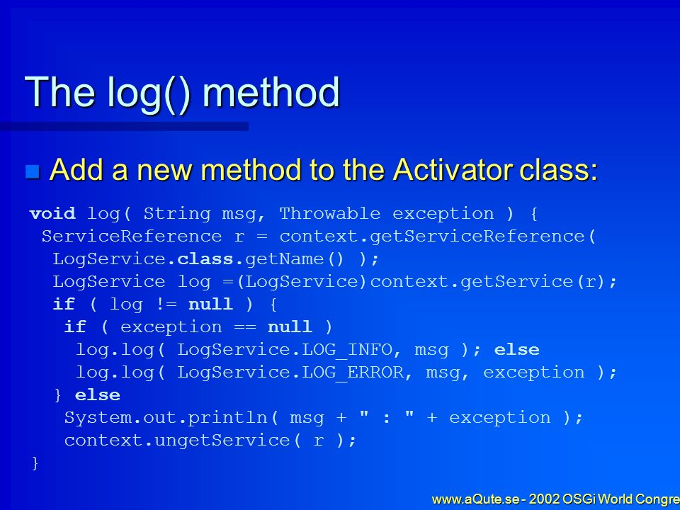 www.aQute.se - 2002 OSGi World Congress - 25 The log() method Add a new method to the Activator class: Add a new method to the Activator class: void l